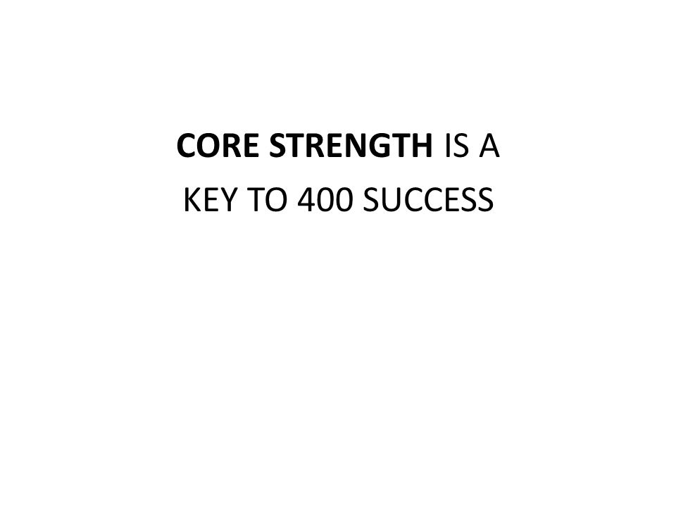 CORE STRENGTH IS A KEY TO 400 SUCCESS