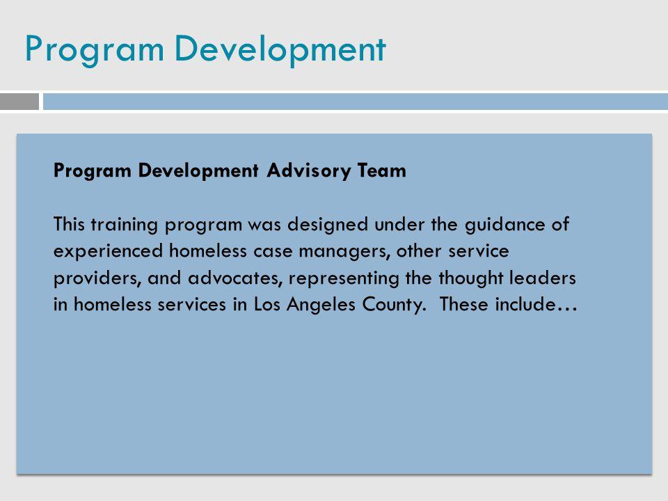 Program Development Program Development Advisory Team This training program was designed under the guidance of experienced homeless case managers, oth