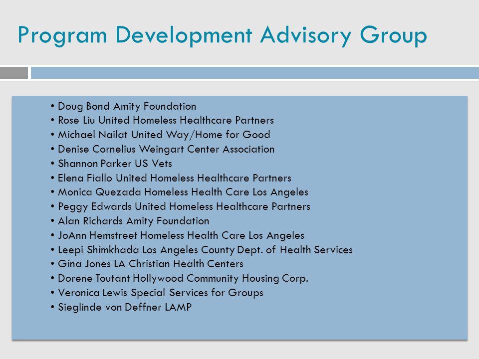 Program Development Advisory Group Doug Bond Amity Foundation Rose Liu United Homeless Healthcare Partners Michael Nailat United Way/Home for Good Den