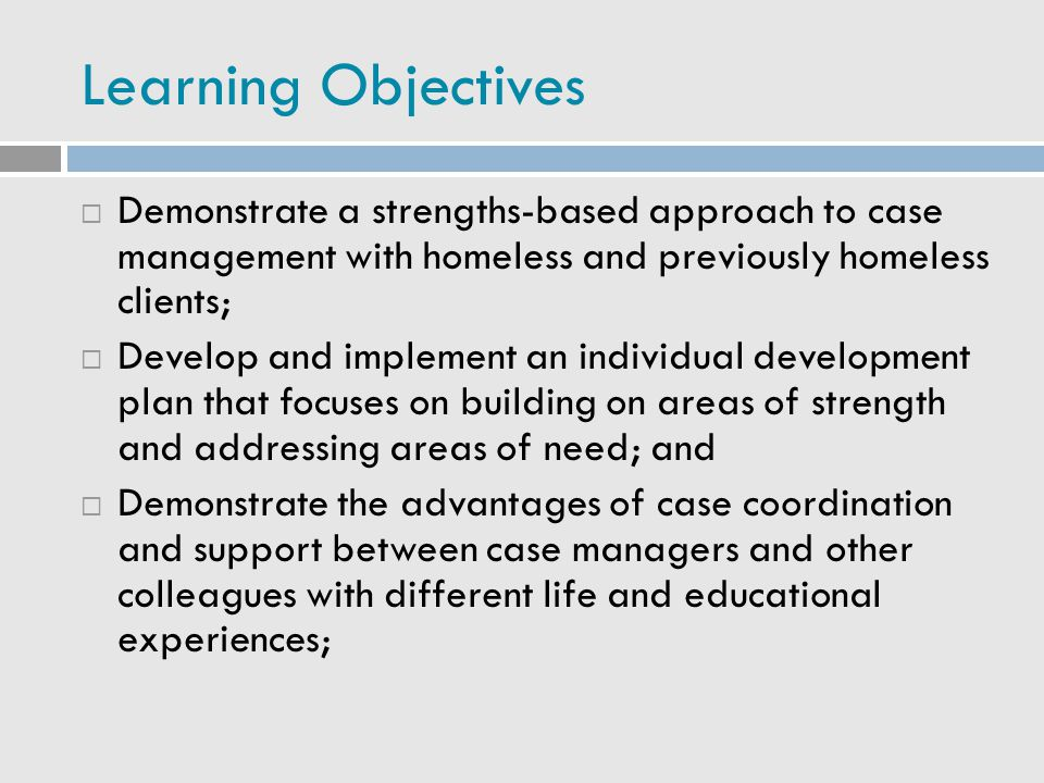 Learning Objectives  Demonstrate a strengths-based approach to case management with homeless and previously homeless clients;  Develop and implement