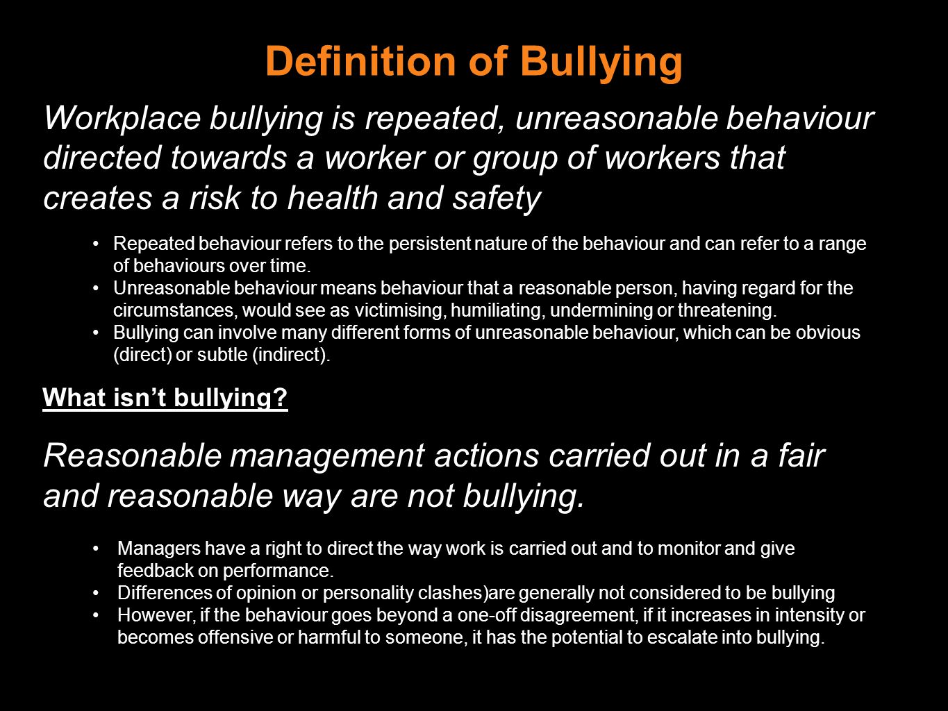 Definition of Bullying Workplace bullying is repeated, unreasonable behaviour directed towards a worker or group of workers that creates a risk to health and safety Repeated behaviour refers to the persistent nature of the behaviour and can refer to a range of behaviours over time.