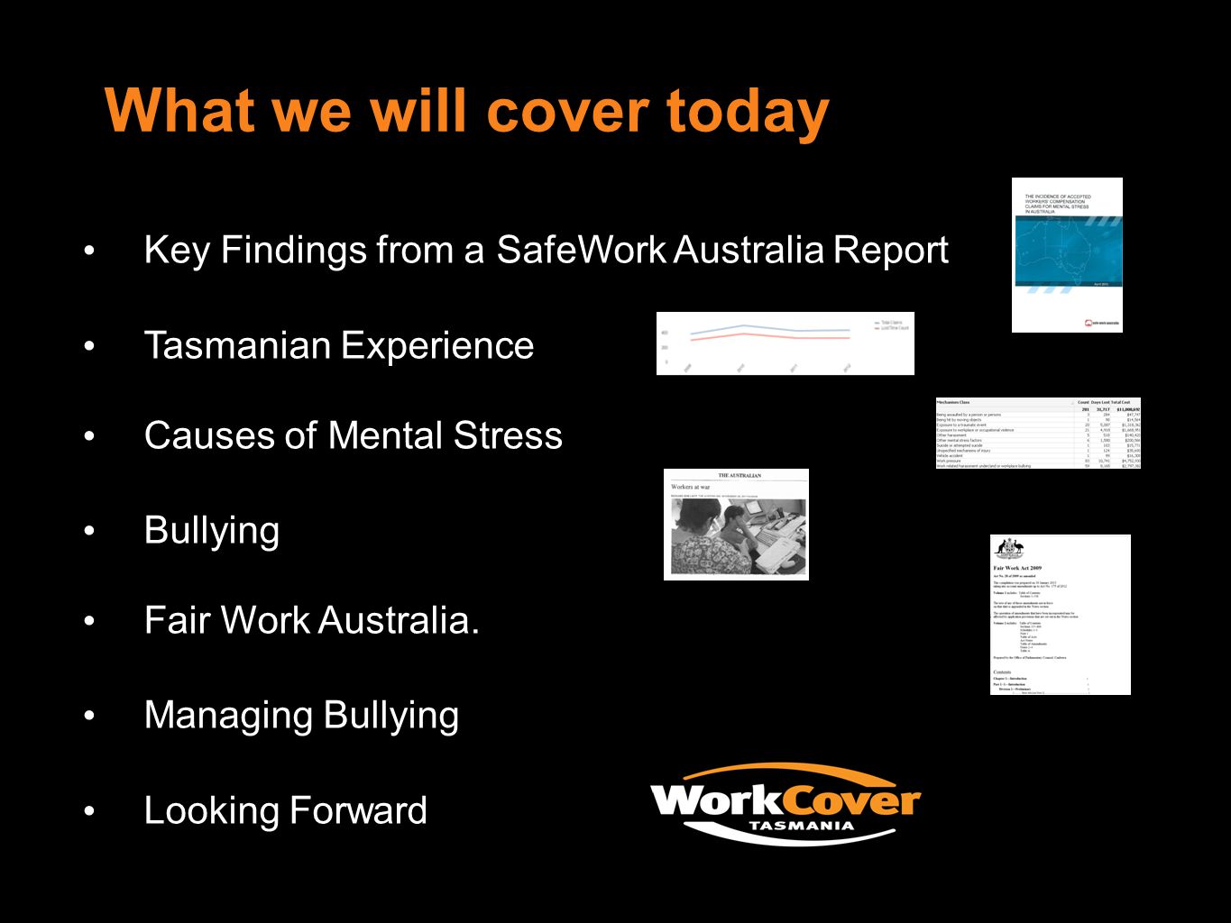 What we will cover today Key Findings from a SafeWork Australia Report Tasmanian Experience Causes of Mental Stress Bullying Fair Work Australia.