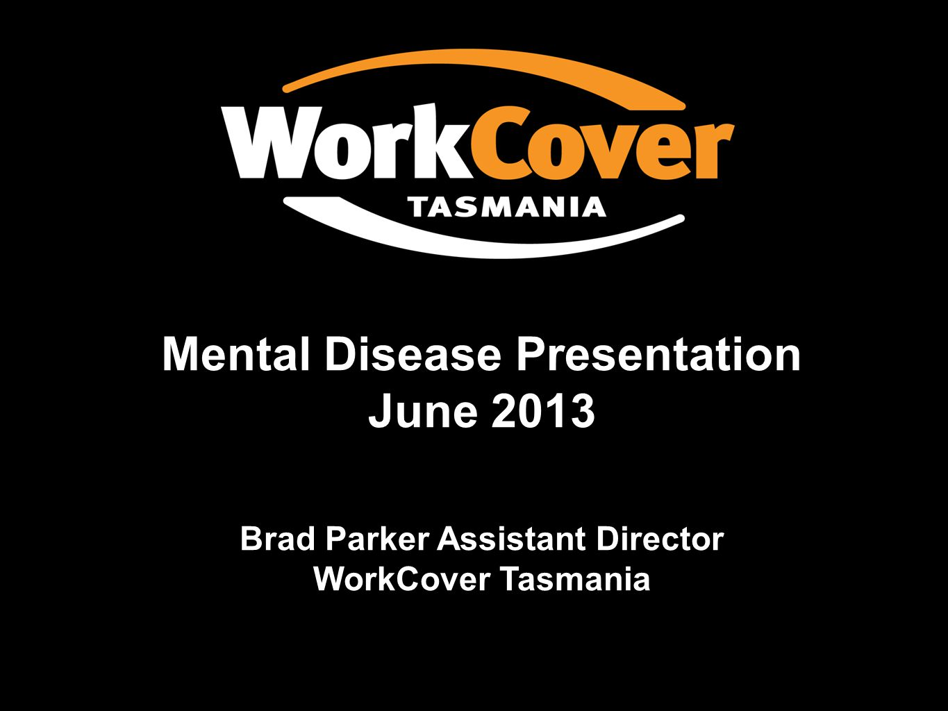 Mental Disease Presentation June 2013 Brad Parker Assistant Director WorkCover Tasmania