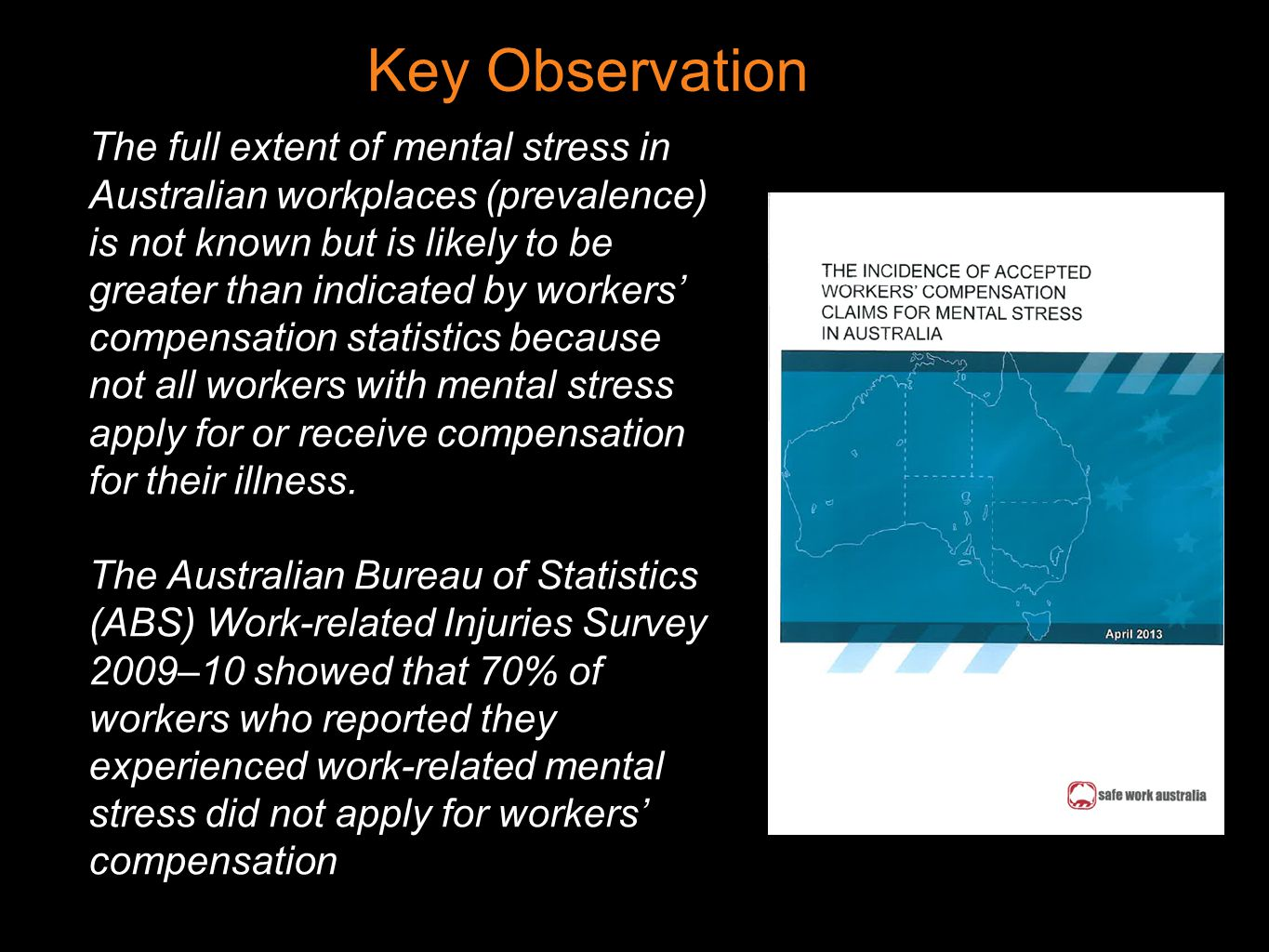 Key Observation The full extent of mental stress in Australian workplaces (prevalence) is not known but is likely to be greater than indicated by workers' compensation statistics because not all workers with mental stress apply for or receive compensation for their illness.
