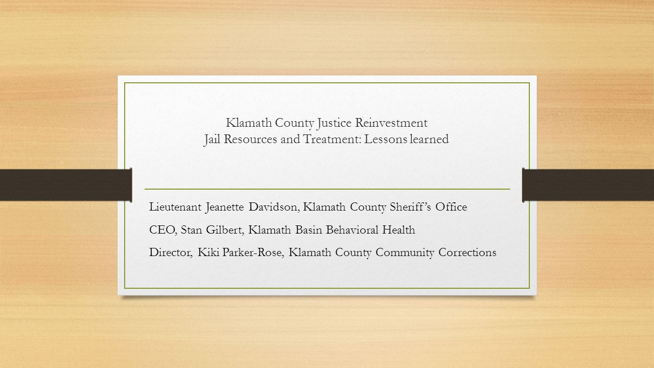 Klamath County Justice Reinvestment Jail Resources and Treatment: Lessons learned Lieutenant Jeanette Davidson, Klamath County Sheriff's Office CEO, Stan Gilbert, Klamath Basin Behavioral Health Director, Kiki Parker-Rose, Klamath County Community Corrections
