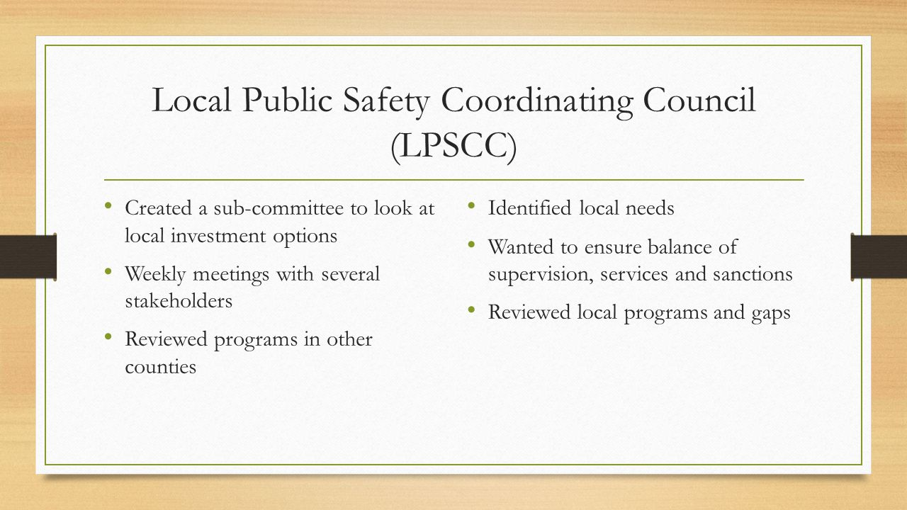 Local Public Safety Coordinating Council (LPSCC) Created a sub-committee to look at local investment options Weekly meetings with several stakeholders Reviewed programs in other counties Identified local needs Wanted to ensure balance of supervision, services and sanctions Reviewed local programs and gaps