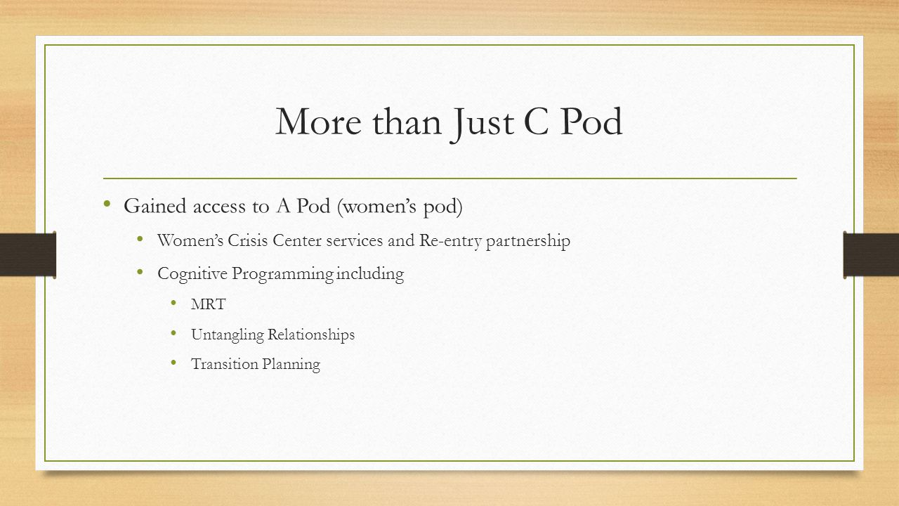 More than Just C Pod Gained access to A Pod (women's pod) Women's Crisis Center services and Re-entry partnership Cognitive Programming including MRT Untangling Relationships Transition Planning