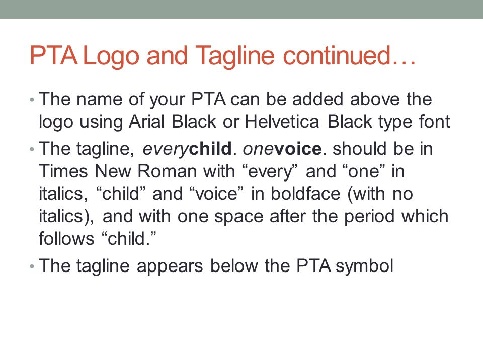 PTA Logo and Tagline continued… The name of your PTA can be added above the logo using Arial Black or Helvetica Black type font The tagline, everychil
