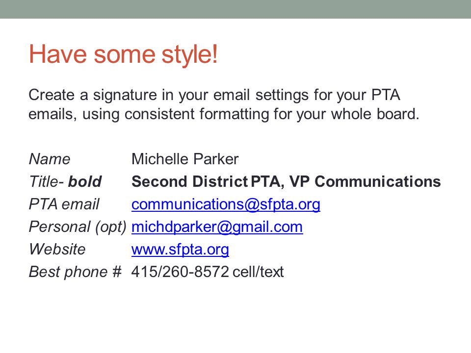 Have some style! Create a signature in your email settings for your PTA emails, using consistent formatting for your whole board. Name Michelle Parker