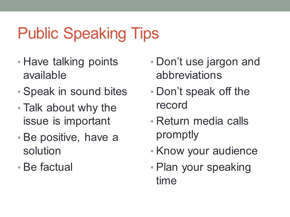 Public Speaking Tips Have talking points available Speak in sound bites Talk about why the issue is important Be positive, have a solution Be factual