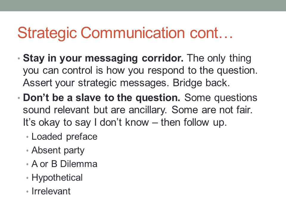 Strategic Communication cont… Stay in your messaging corridor. The only thing you can control is how you respond to the question. Assert your strategi