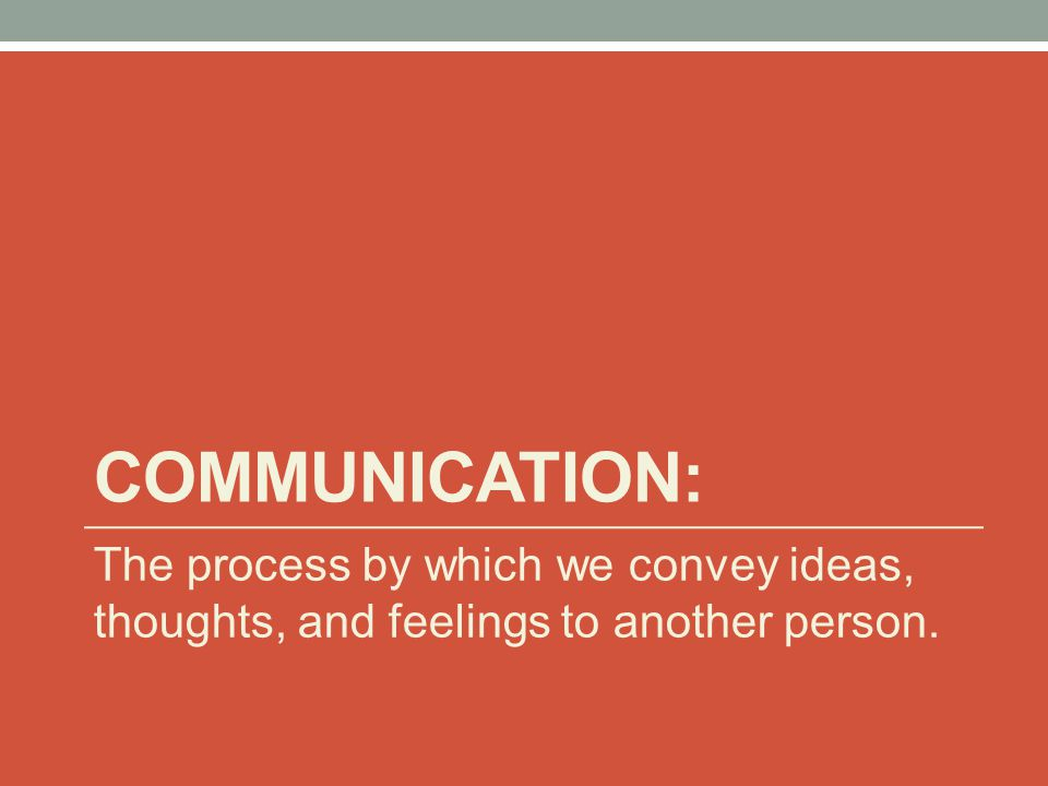 COMMUNICATION: The process by which we convey ideas, thoughts, and feelings to another person.