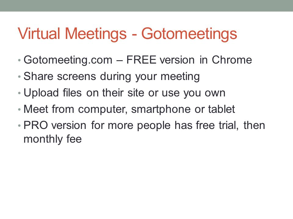 Virtual Meetings - Gotomeetings Gotomeeting.com – FREE version in Chrome Share screens during your meeting Upload files on their site or use you own M
