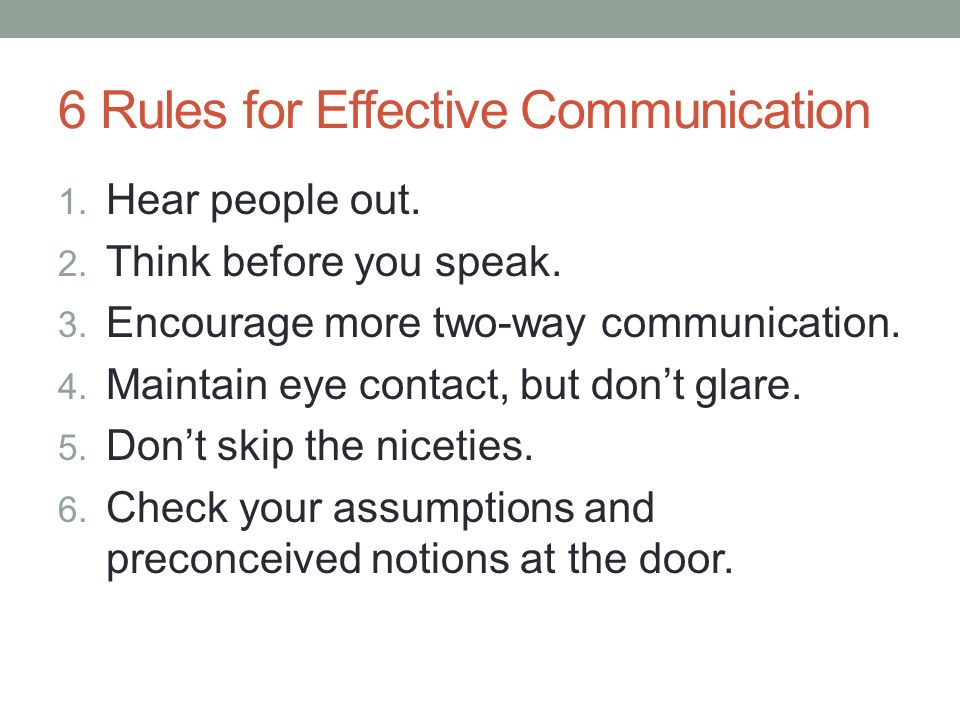 6 Rules for Effective Communication 1. Hear people out. 2. Think before you speak. 3. Encourage more two-way communication. 4. Maintain eye contact, b