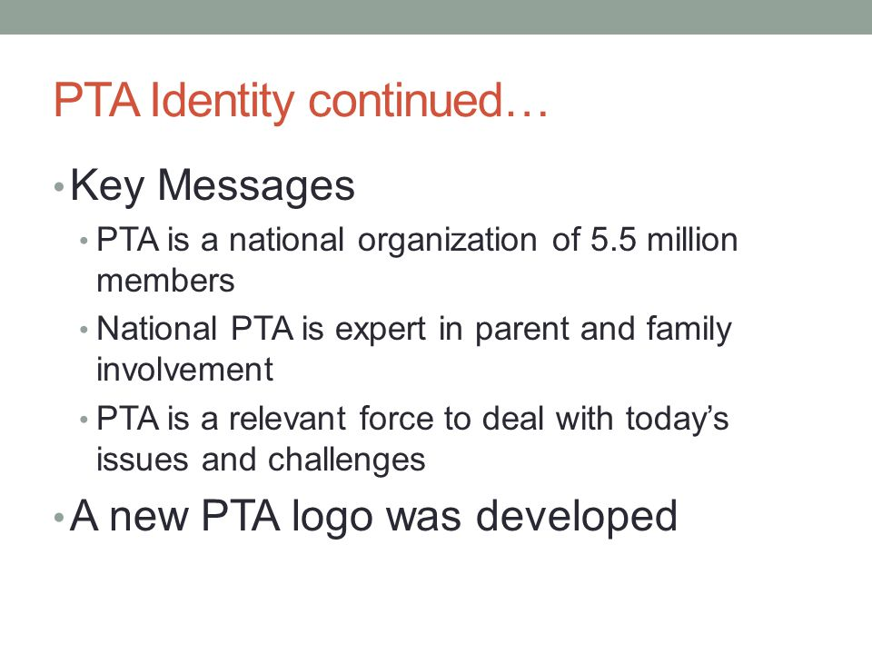 PTA Identity continued… Key Messages PTA is a national organization of 5.5 million members National PTA is expert in parent and family involvement PTA