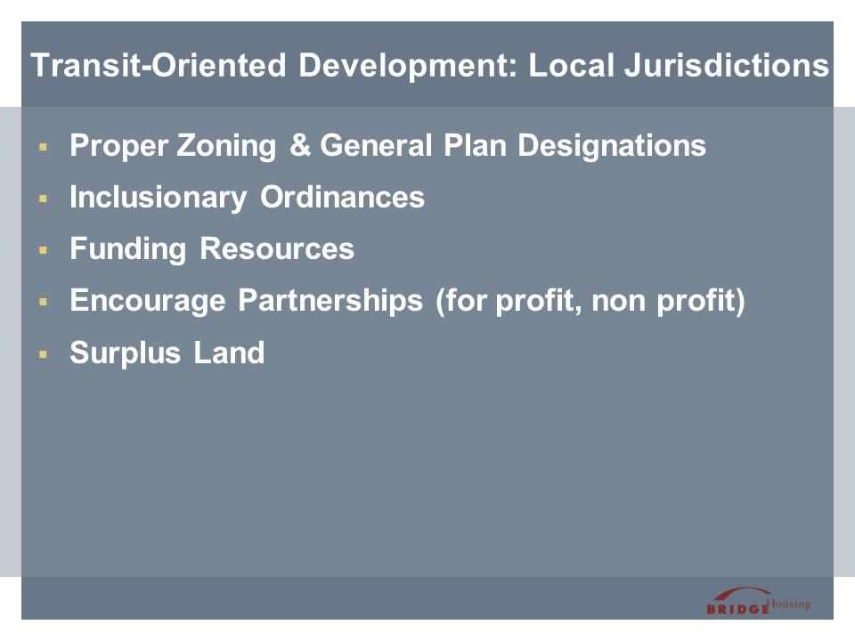 Transit-Oriented Development: Local Jurisdictions  Proper Zoning & General Plan Designations  Inclusionary Ordinances  Funding Resources  Encourage Partnerships (for profit, non profit)  Surplus Land