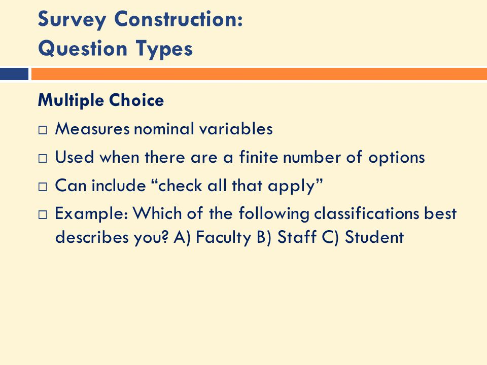 Survey Construction: Question Types Multiple Choice  Measures nominal variables  Used when there are a finite number of options  Can include check all that apply  Example: Which of the following classifications best describes you.