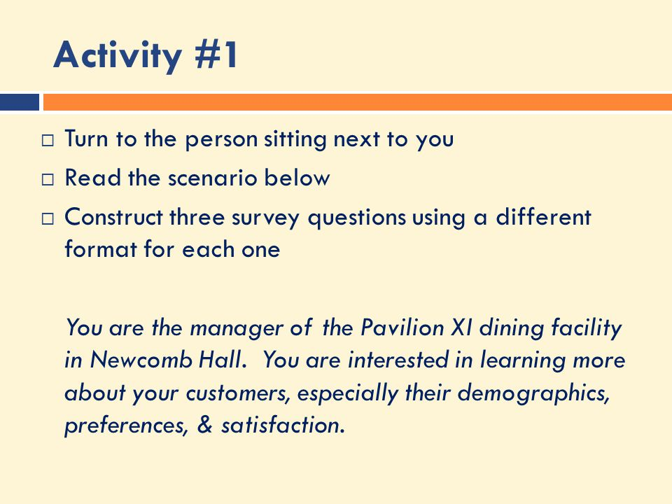 Activity #1  Turn to the person sitting next to you  Read the scenario below  Construct three survey questions using a different format for each one You are the manager of the Pavilion XI dining facility in Newcomb Hall.