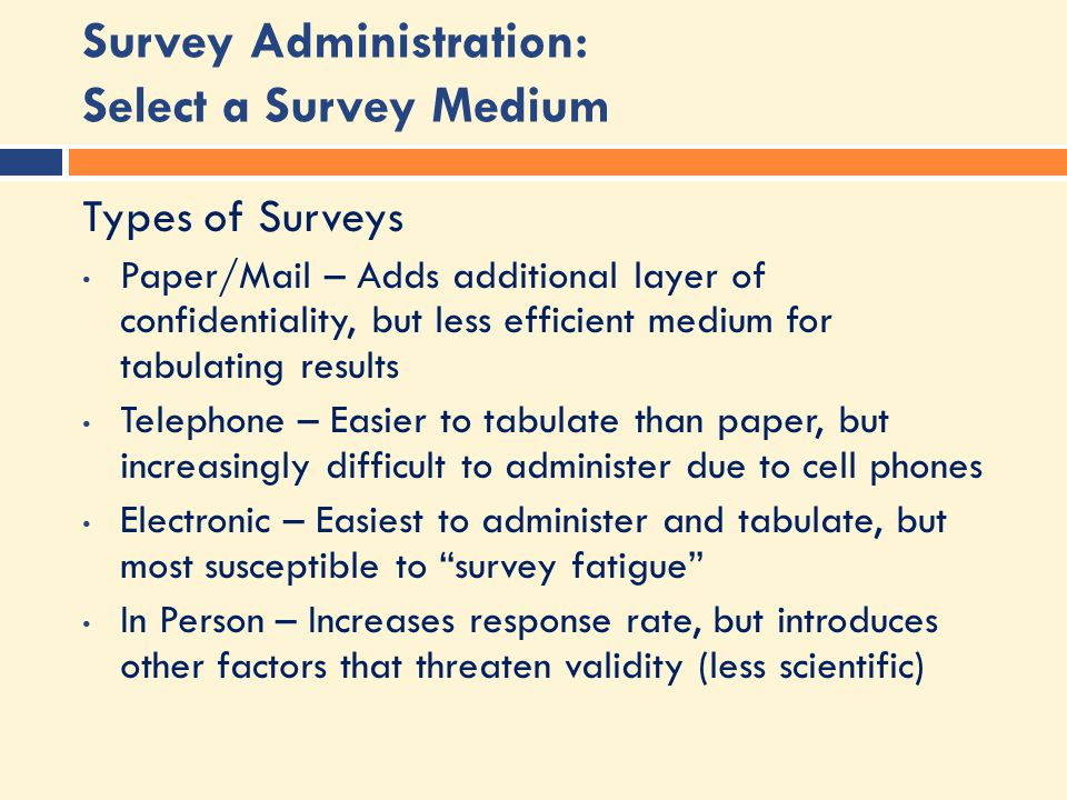 Survey Administration: Select a Survey Medium Types of Surveys Paper/Mail – Adds additional layer of confidentiality, but less efficient medium for tabulating results Telephone – Easier to tabulate than paper, but increasingly difficult to administer due to cell phones Electronic – Easiest to administer and tabulate, but most susceptible to survey fatigue In Person – Increases response rate, but introduces other factors that threaten validity (less scientific)
