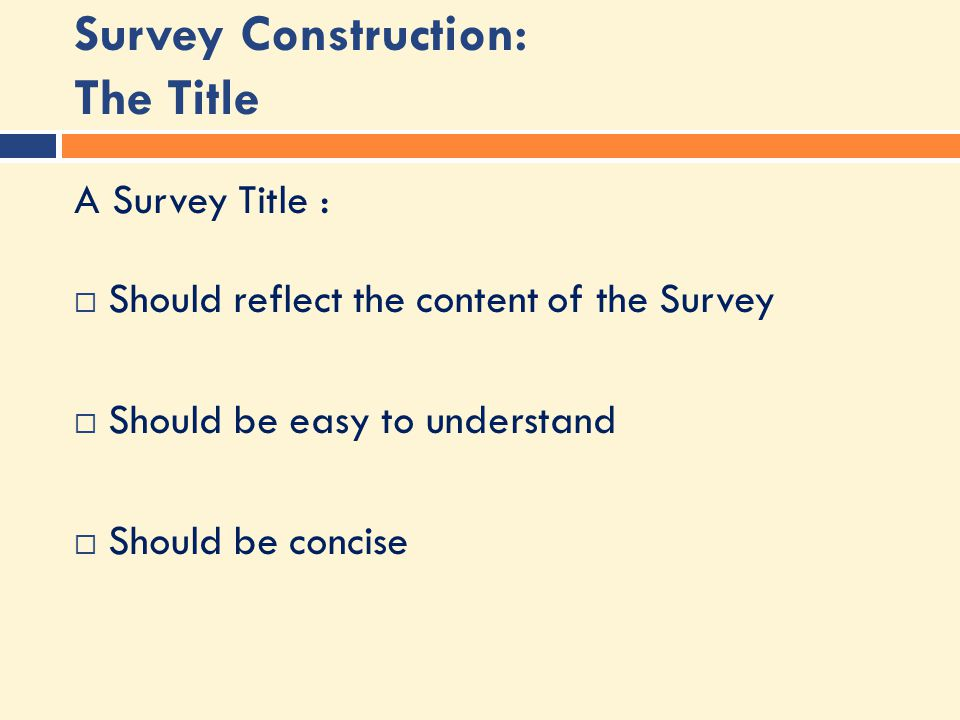 Survey Construction: The Title A Survey Title :  Should reflect the content of the Survey  Should be easy to understand  Should be concise