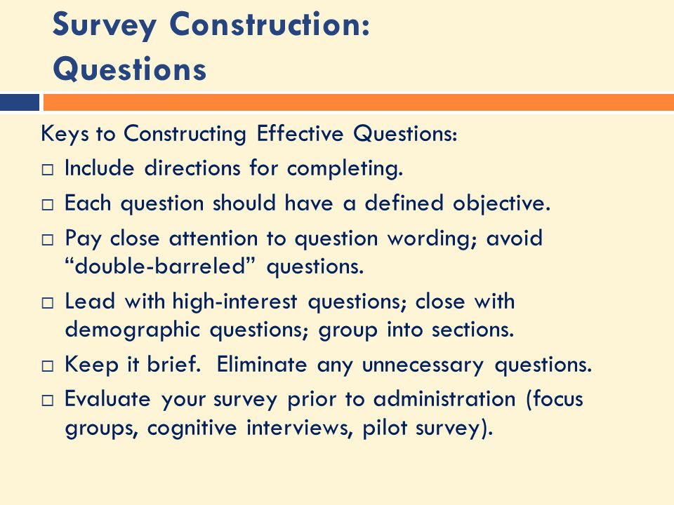 Survey Construction: Questions Keys to Constructing Effective Questions:  Include directions for completing.