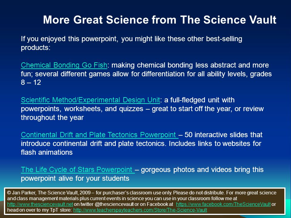 More Great Science from The Science Vault If you enjoyed this powerpoint, you might like these other best-selling products: Chemical Bonding Go FishChemical Bonding Go Fish: making chemical bonding less abstract and more fun; several different games allow for differentiation for all ability levels, grades 8 – 12 Scientific Method/Experimental Design UnitScientific Method/Experimental Design Unit: a full-fledged unit with powerpoints, worksheets, and quizzes – great to start off the year, or review throughout the year Continental Drift and Plate Tectonics Powerpoint Continental Drift and Plate Tectonics Powerpoint – 50 interactive slides that introduce continental drift and plate tectonics.