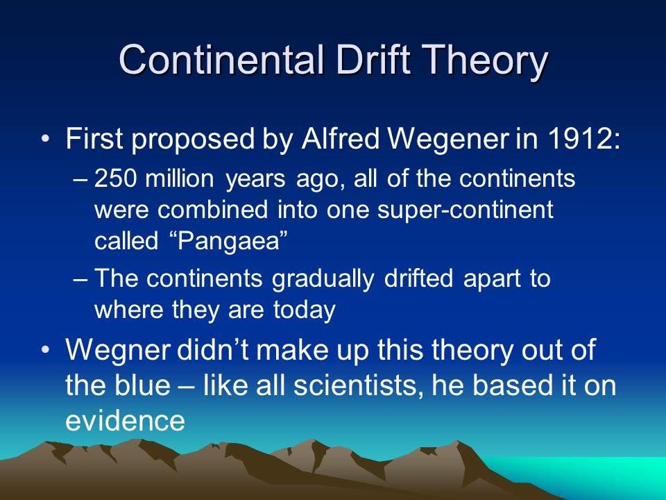 Continental Drift Theory First proposed by Alfred Wegener in 1912: –250 million years ago, all of the continents were combined into one super-continent called Pangaea –The continents gradually drifted apart to where they are today Wegner didn't make up this theory out of the blue – like all scientists, he based it on evidence