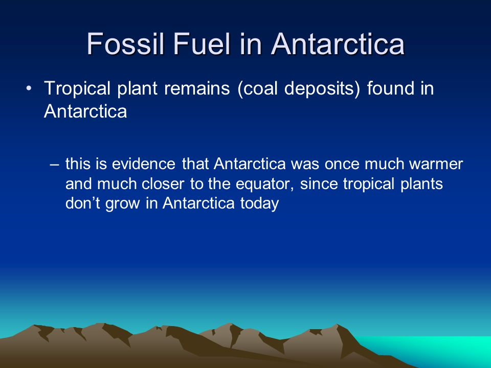 Fossil Fuel in Antarctica Tropical plant remains (coal deposits) found in Antarctica –t–this is evidence that Antarctica was once much warmer and much closer to the equator, since tropical plants don't grow in Antarctica today