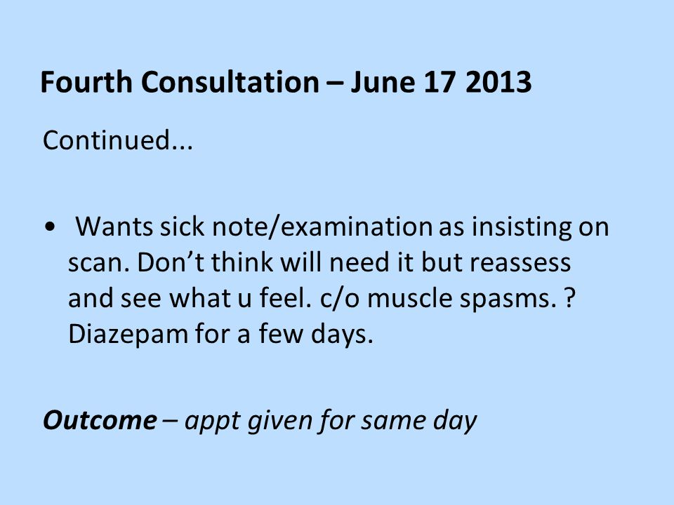 Fourth Consultation – June 17 2013 Continued... Wants sick note/examination as insisting on scan.