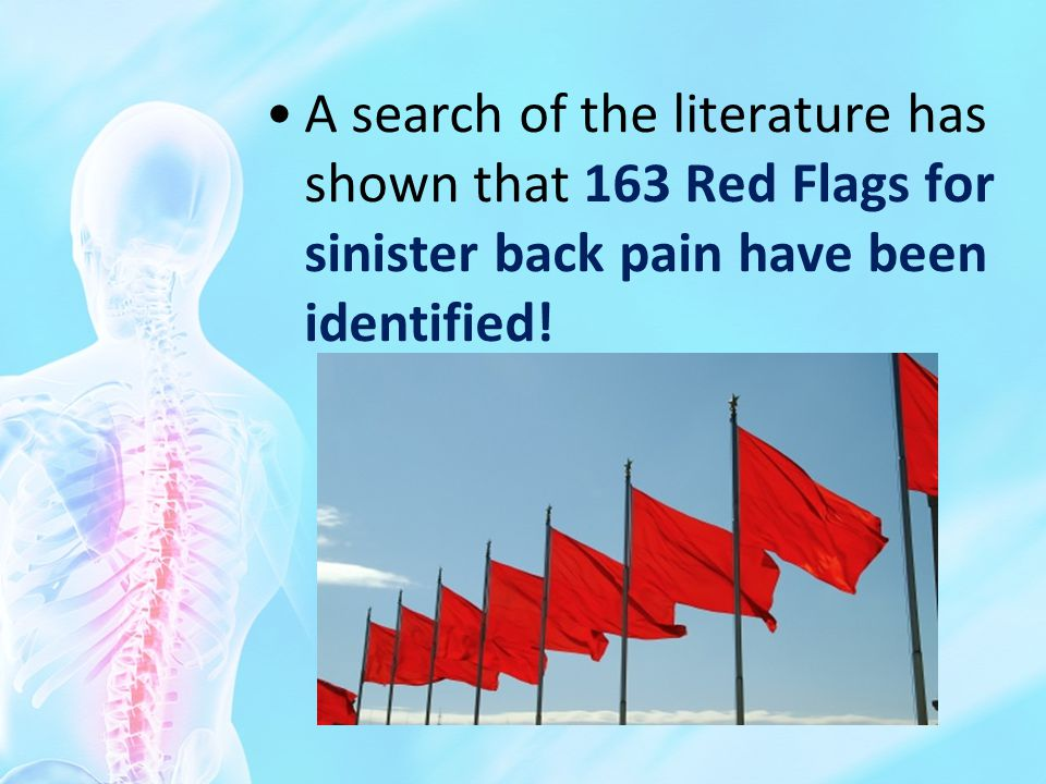 A search of the literature has shown that 163 Red Flags for sinister back pain have been identified!
