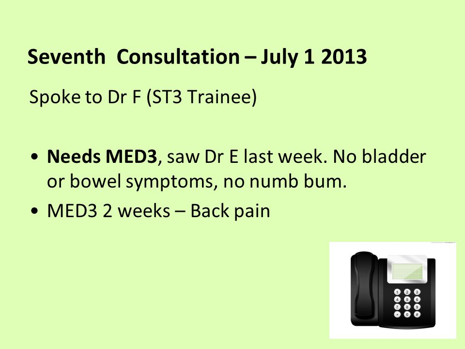 Seventh Consultation – July 1 2013 Spoke to Dr F (ST3 Trainee) Needs MED3, saw Dr E last week.