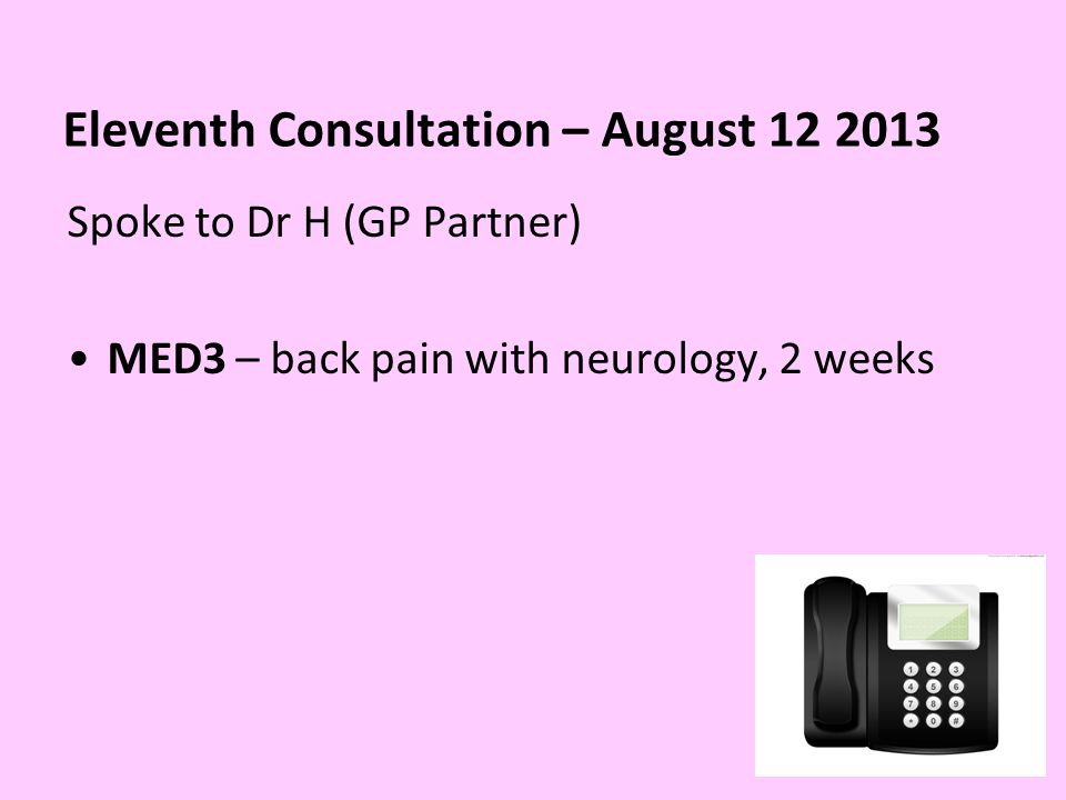 Eleventh Consultation – August 12 2013 Spoke to Dr H (GP Partner) MED3 – back pain with neurology, 2 weeks