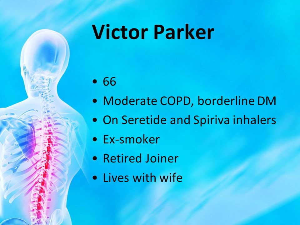 Victor Parker 66 Moderate COPD, borderline DM On Seretide and Spiriva inhalers Ex-smoker Retired Joiner Lives with wife