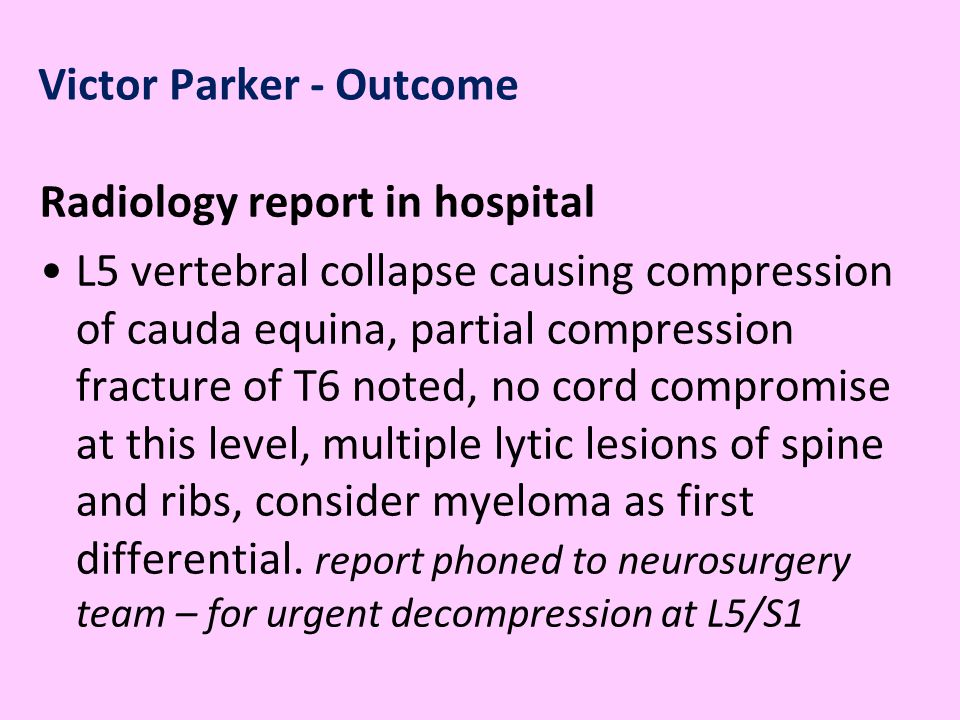 Victor Parker - Outcome Radiology report in hospital L5 vertebral collapse causing compression of cauda equina, partial compression fracture of T6 noted, no cord compromise at this level, multiple lytic lesions of spine and ribs, consider myeloma as first differential.