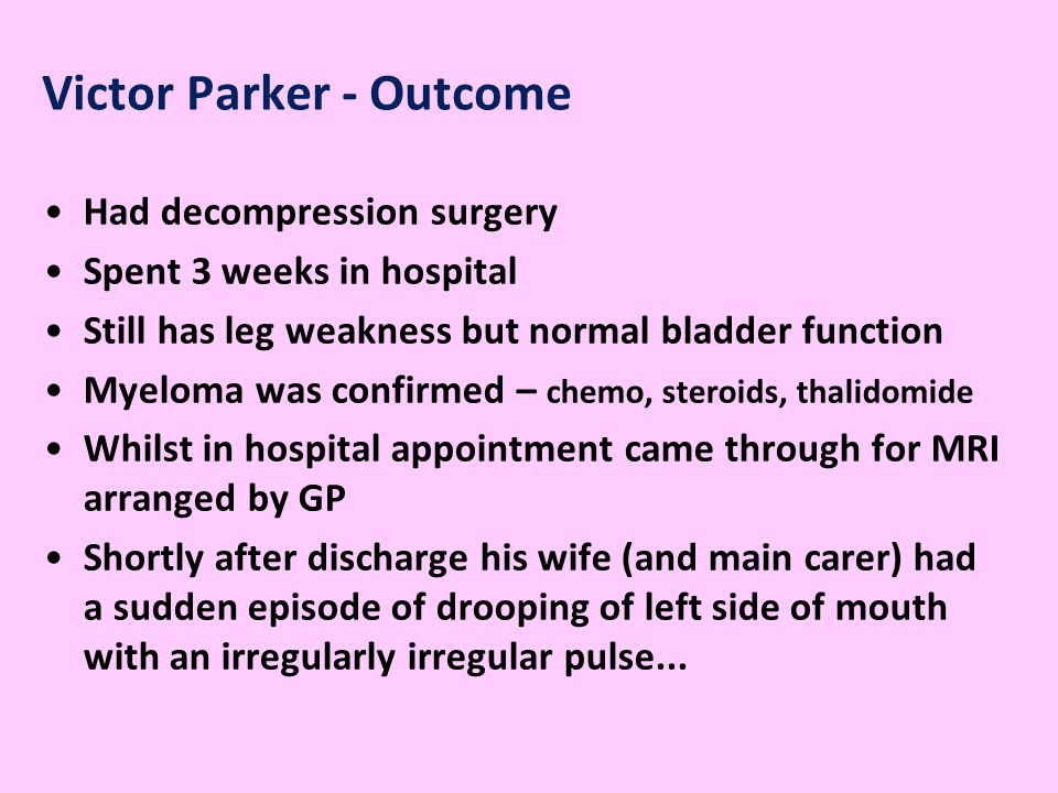 Victor Parker - Outcome Had decompression surgery Spent 3 weeks in hospital Still has leg weakness but normal bladder function Myeloma was confirmed – chemo, steroids, thalidomide Whilst in hospital appointment came through for MRI arranged by GP Shortly after discharge his wife (and main carer) had a sudden episode of drooping of left side of mouth with an irregularly irregular pulse...