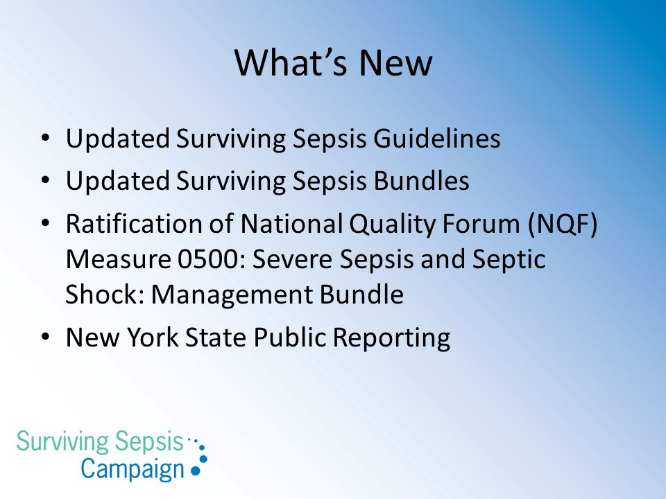 What's New Updated Surviving Sepsis Guidelines Updated Surviving Sepsis Bundles Ratification of National Quality Forum (NQF) Measure 0500: Severe Sepsis and Septic Shock: Management Bundle New York State Public Reporting