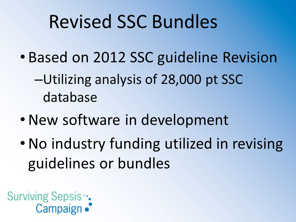Revised SSC Bundles Based on 2012 SSC guideline Revision – Utilizing analysis of 28,000 pt SSC database New software in development No industry funding utilized in revising guidelines or bundles