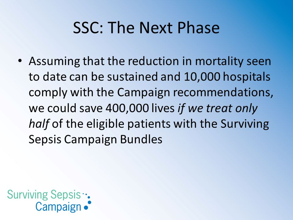 SSC: The Next Phase Assuming that the reduction in mortality seen to date can be sustained and 10,000 hospitals comply with the Campaign recommendations, we could save 400,000 lives if we treat only half of the eligible patients with the Surviving Sepsis Campaign Bundles