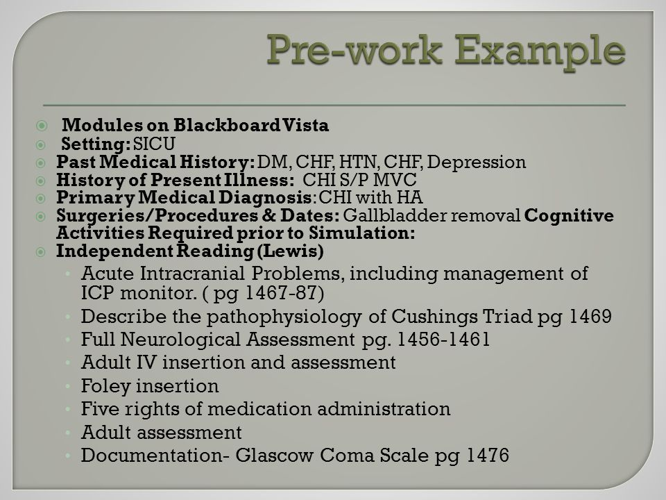 Modules on Blackboard Vista  Setting: SICU  Past Medical History: DM, CHF, HTN, CHF, Depression  History of Present Illness: CHI S/P MVC  Primary Medical Diagnosis: CHI with HA  Surgeries/Procedures & Dates: Gallbladder removal Cognitive Activities Required prior to Simulation:  Independent Reading (Lewis) Acute Intracranial Problems, including management of ICP monitor.