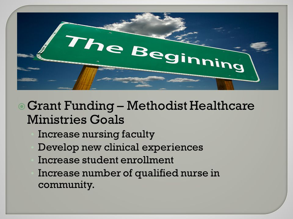  Grant Funding – Methodist Healthcare Ministries Goals Increase nursing faculty Develop new clinical experiences Increase student enrollment Increase number of qualified nurse in community.