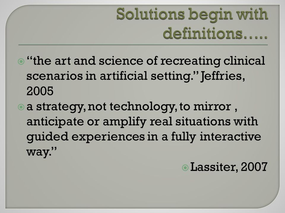  the art and science of recreating clinical scenarios in artificial setting. Jeffries, 2005  a strategy, not technology, to mirror, anticipate or amplify real situations with guided experiences in a fully interactive way.  Lassiter, 2007