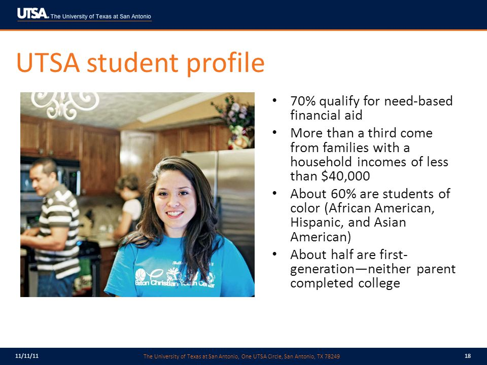 The University of Texas at San Antonio, One UTSA Circle, San Antonio, TX 78249 11/11/1118 UTSA student profile 70% qualify for need-based financial aid More than a third come from families with a household incomes of less than $40,000 About 60% are students of color (African American, Hispanic, and Asian American) About half are first- generation—neither parent completed college