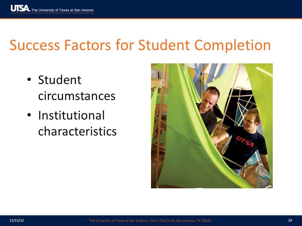 The University of Texas at San Antonio, One UTSA Circle, San Antonio, TX 78249 11/11/1119 Success Factors for Student Completion Student circumstances Institutional characteristics