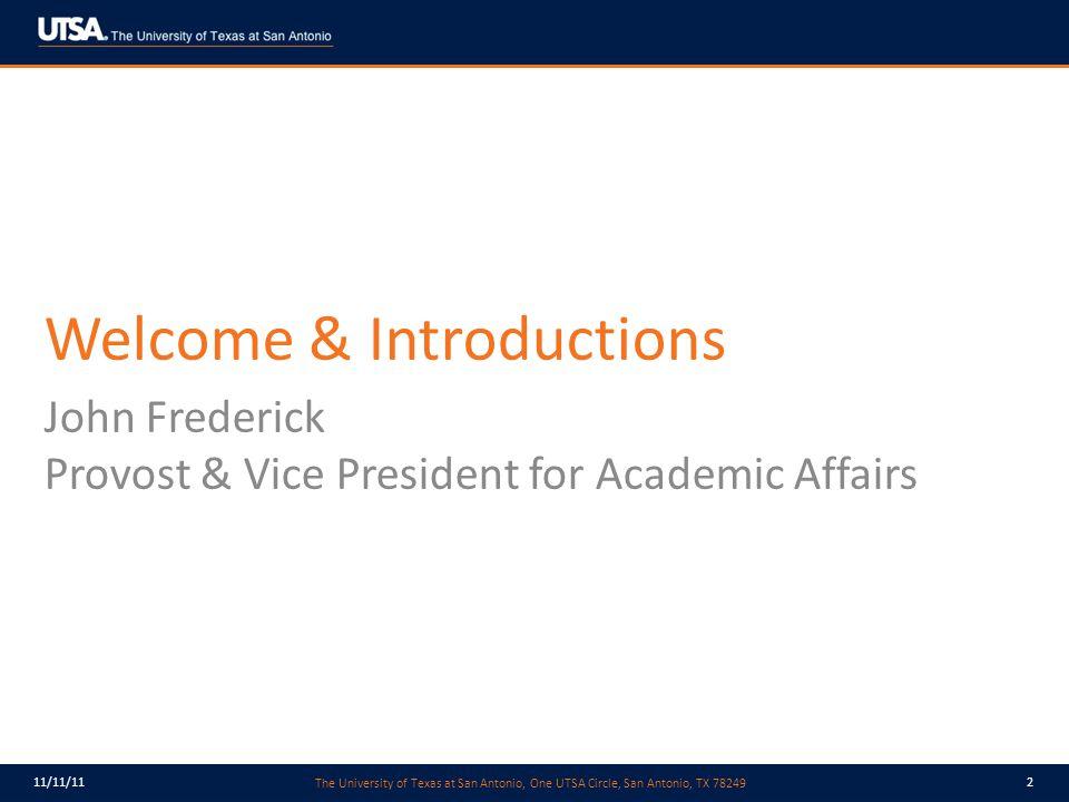 The University of Texas at San Antonio, One UTSA Circle, San Antonio, TX 78249 11/11/112 Welcome & Introductions John Frederick Provost & Vice President for Academic Affairs