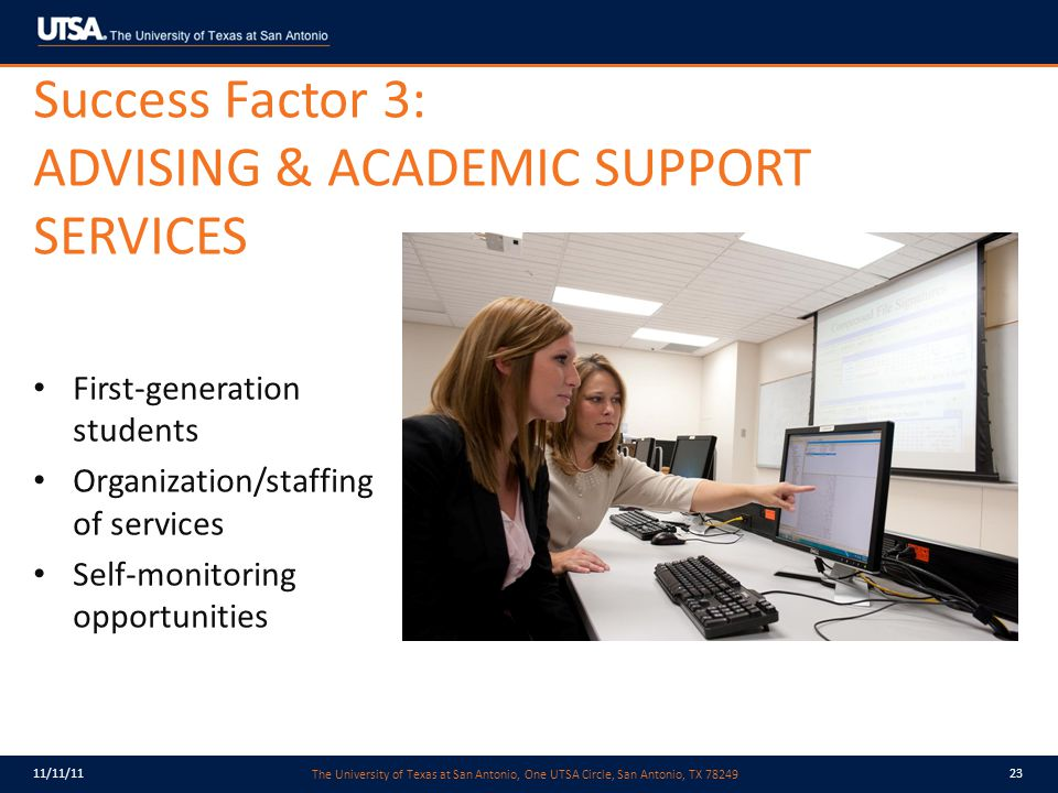 The University of Texas at San Antonio, One UTSA Circle, San Antonio, TX 78249 11/11/1123 Success Factor 3: ADVISING & ACADEMIC SUPPORT SERVICES First-generation students Organization/staffing of services Self-monitoring opportunities