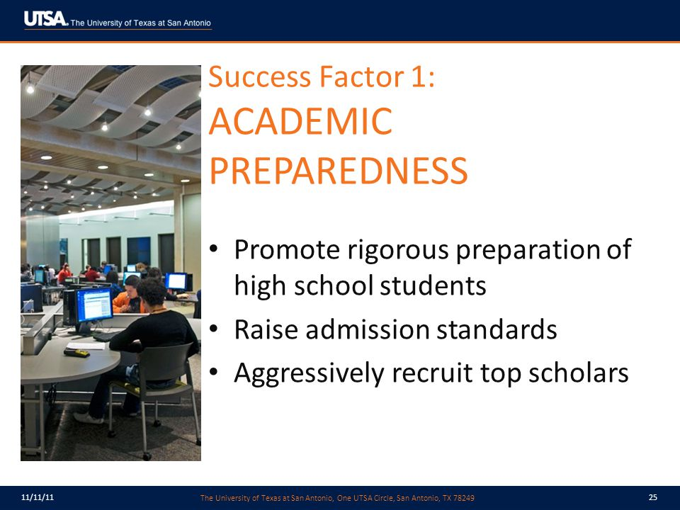 The University of Texas at San Antonio, One UTSA Circle, San Antonio, TX 78249 11/11/1125 Success Factor 1: ACADEMIC PREPAREDNESS Promote rigorous preparation of high school students Raise admission standards Aggressively recruit top scholars