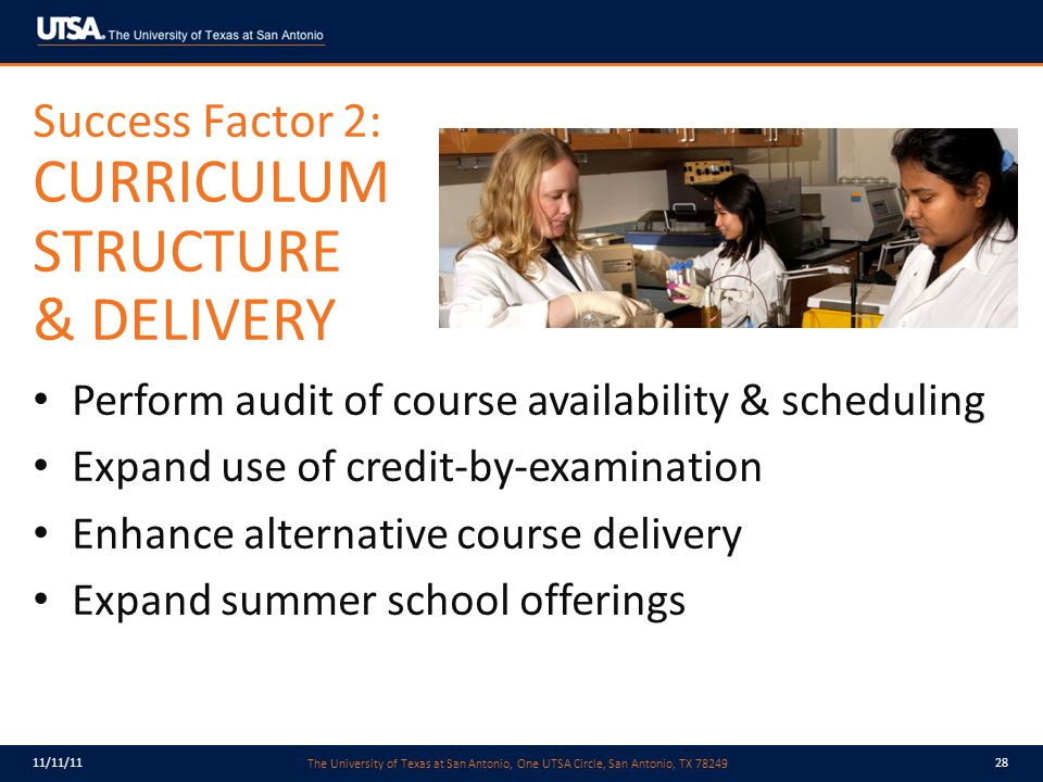The University of Texas at San Antonio, One UTSA Circle, San Antonio, TX 78249 11/11/1128 Perform audit of course availability & scheduling Expand use of credit-by-examination Enhance alternative course delivery Expand summer school offerings Success Factor 2: CURRICULUM STRUCTURE & DELIVERY