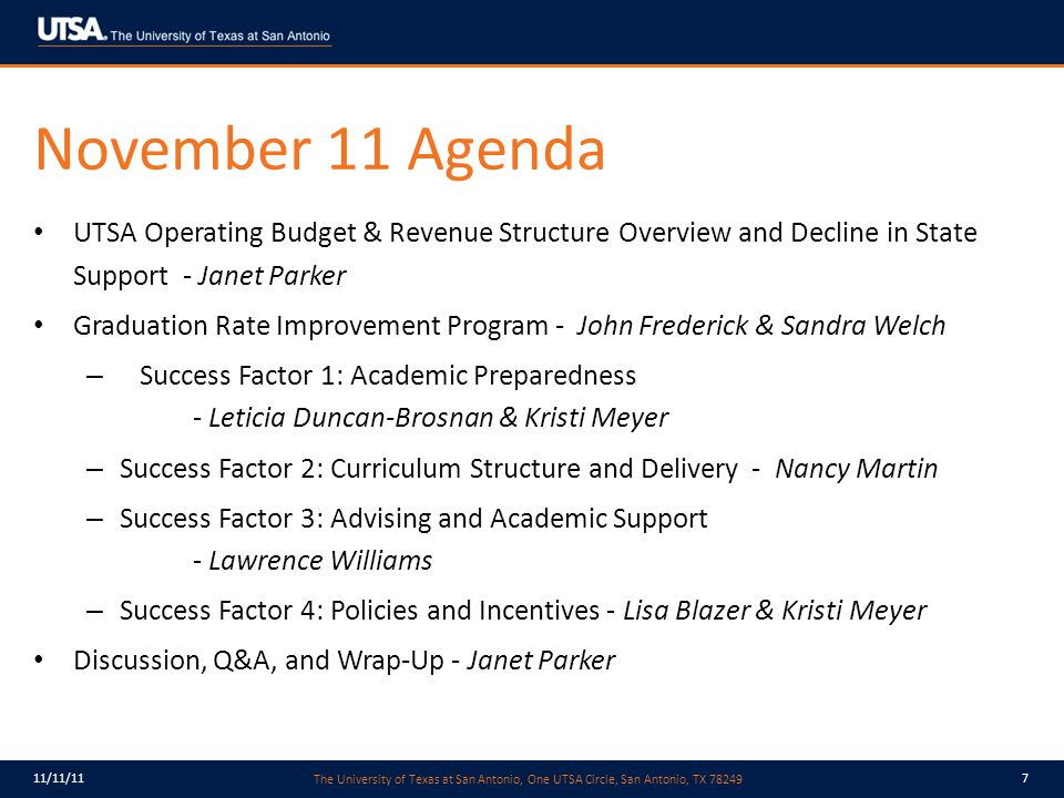 The University of Texas at San Antonio, One UTSA Circle, San Antonio, TX 78249 11/11/117 November 11 Agenda UTSA Operating Budget & Revenue Structure Overview and Decline in State Support - Janet Parker Graduation Rate Improvement Program - John Frederick & Sandra Welch – Success Factor 1: Academic Preparedness - Leticia Duncan-Brosnan & Kristi Meyer – Success Factor 2: Curriculum Structure and Delivery - Nancy Martin – Success Factor 3: Advising and Academic Support - Lawrence Williams – Success Factor 4: Policies and Incentives - Lisa Blazer & Kristi Meyer Discussion, Q&A, and Wrap-Up - Janet Parker