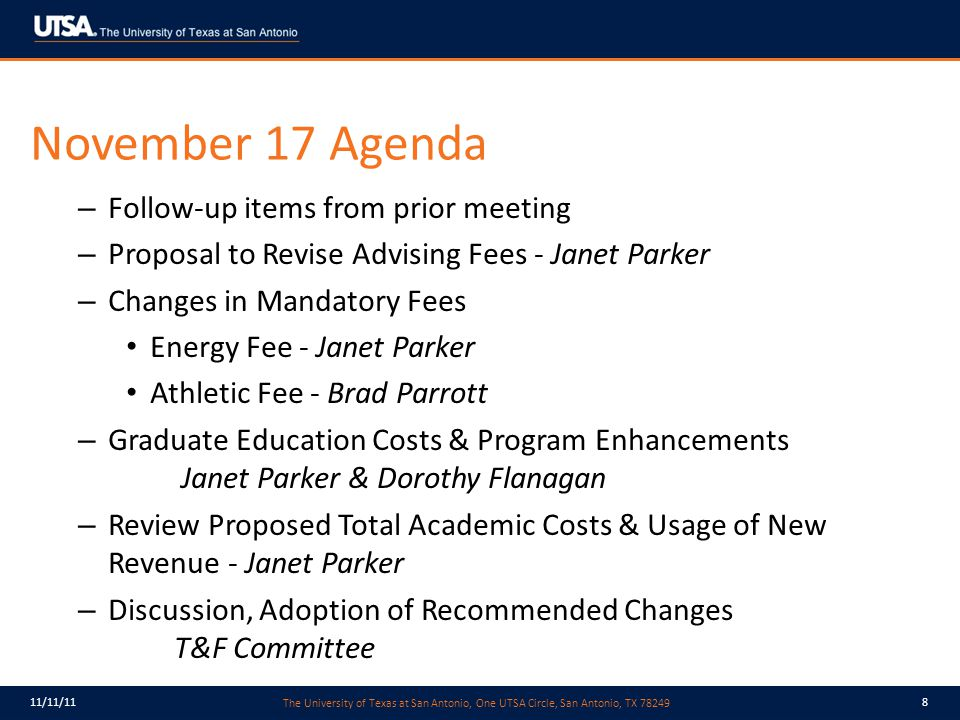 The University of Texas at San Antonio, One UTSA Circle, San Antonio, TX 78249 11/11/118 November 17 Agenda – Follow-up items from prior meeting – Proposal to Revise Advising Fees - Janet Parker – Changes in Mandatory Fees Energy Fee - Janet Parker Athletic Fee - Brad Parrott – Graduate Education Costs & Program Enhancements Janet Parker & Dorothy Flanagan – Review Proposed Total Academic Costs & Usage of New Revenue - Janet Parker – Discussion, Adoption of Recommended Changes T&F Committee