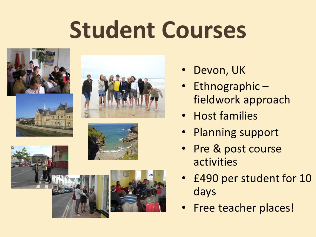 Student Courses Devon, UK Ethnographic – fieldwork approach Host families Planning support Pre & post course activities £490 per student for 10 days Free teacher places!